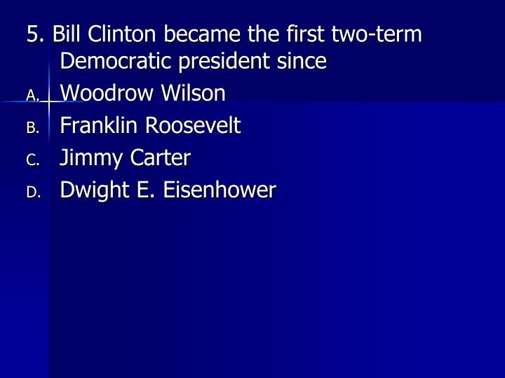 5. Bill Clinton became the first two-term Democratic president since