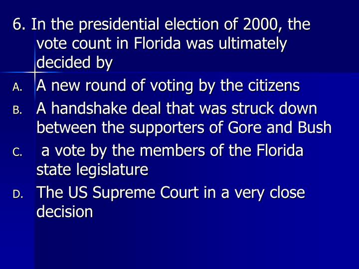 6. In the presidential election of 2000, the vote count in Florida was ultimately decided by