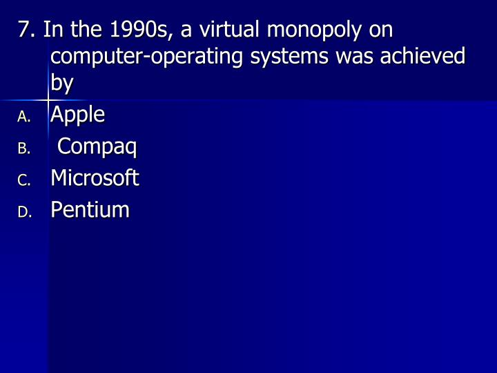 7. In the 1990s, a virtual monopoly on computer-operating systems was achieved by