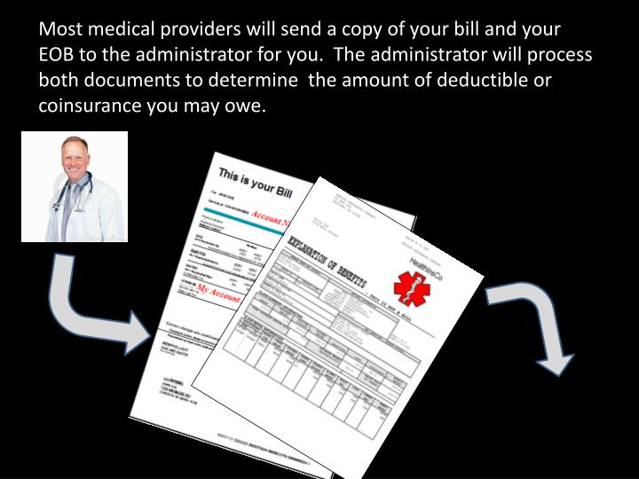 Most medical providers will send a copy of your bill and your EOB to the administrator for you.  The administrator will process both documents to determine  the amount of deductible or coinsurance you may owe.