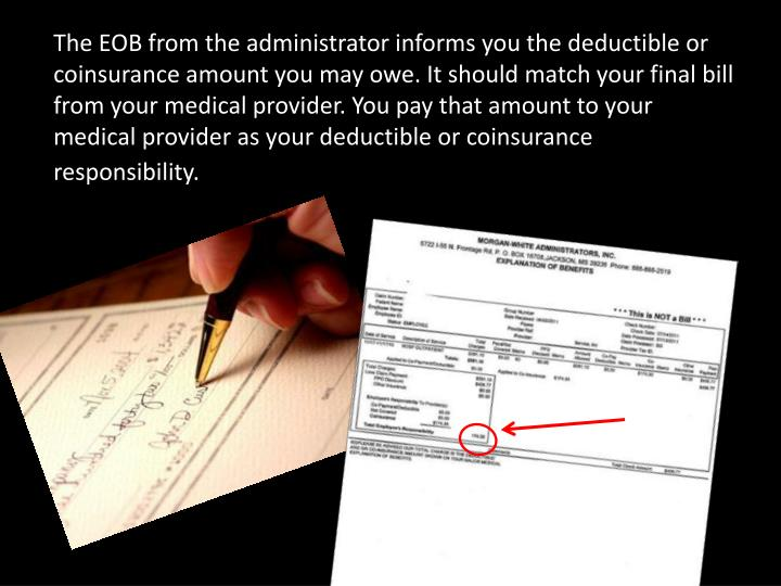 The EOB from the administrator informs you the deductible or coinsurance amount you may owe. It should match your final bill from your medical provider. You pay that amount to your medical provider as your deductible or coinsurance responsibility.