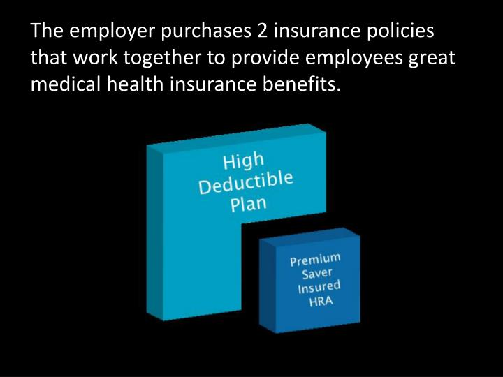 The employer purchases 2 insurance policies that work together to provide employees great medical he...