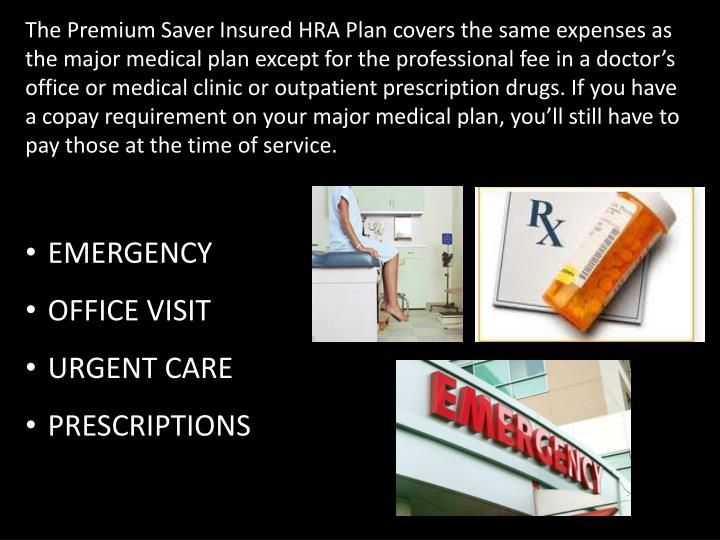 The Premium Saver Insured HRA Plan covers the same expenses as the major medical plan except for the professional fee in a doctor's office or medical clinic or outpatient prescription drugs. If you have a copay requirement on your major medical plan, you'll still have to pay those at the time of service.