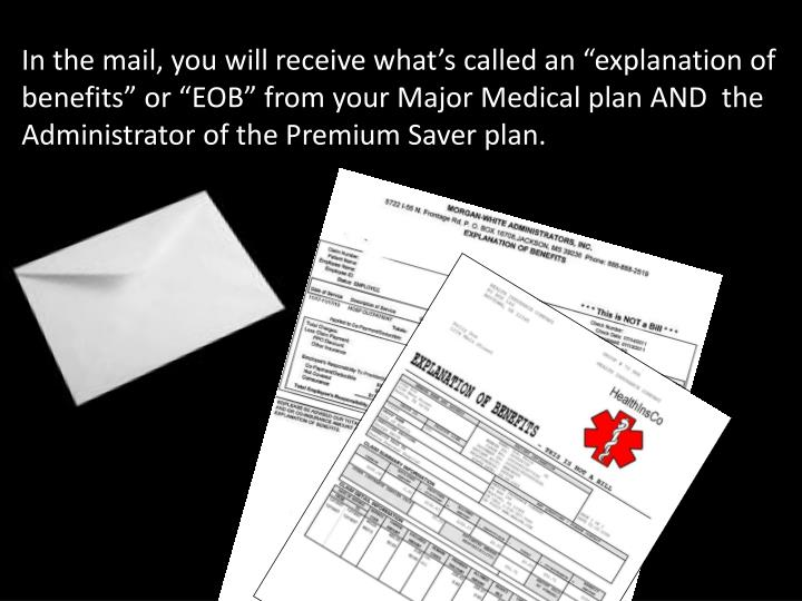 "In the mail, you will receive what's called an ""explanation of benefits"" or ""EOB"" from your Major Medical plan AND  the Administrator of the Premium Saver plan."