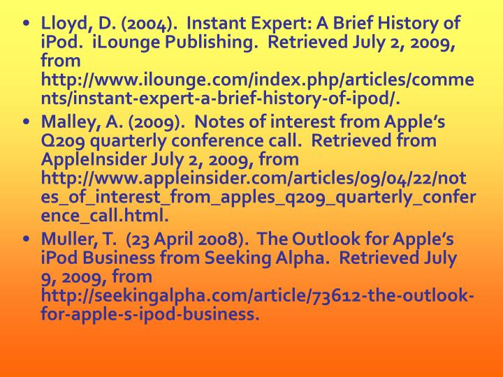 Lloyd, D. (2004).  Instant Expert: A Brief History of iPod.  iLounge Publishing.  Retrieved July 2, 2009, from http://www.ilounge.com/index.php/articles/comments/instant-expert-a-brief-history-of-ipod/.