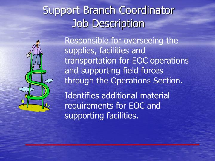 Responsible for overseeing the supplies, facilities and transportation for EOC operations and supporting field forces through the Operations Section.
