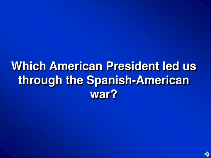 Which American President led us through the Spanish-American war?