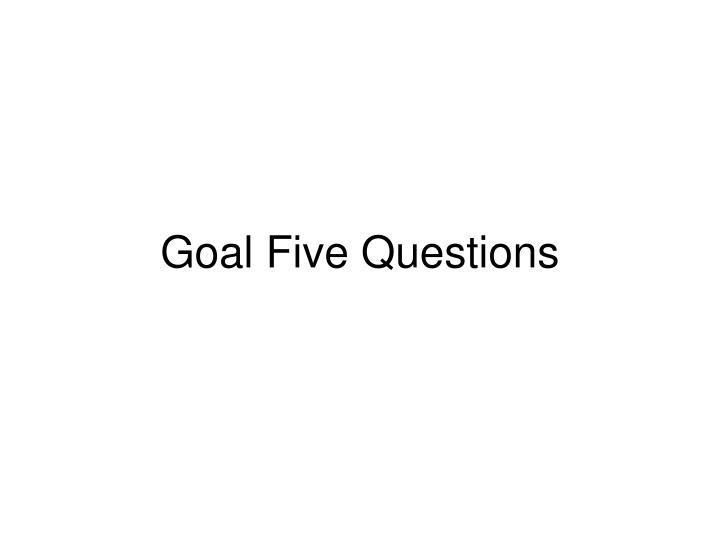 Goal Five Questions