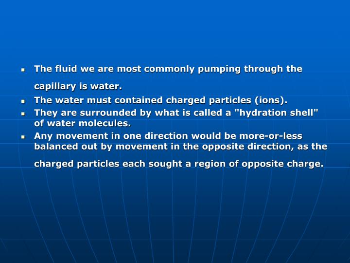 The fluid we are most commonly pumping through the capillary is water.