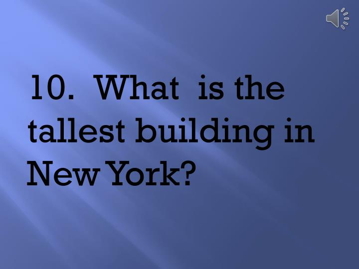 10.	What  is the tallest building in New York?