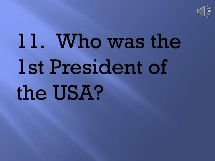 11.	Who was the 1st President of the USA?