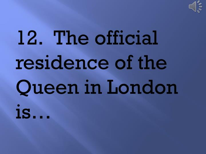 12.	The official residence of the Queen in London is…