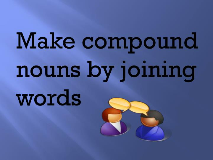 Make compound nouns by joining words