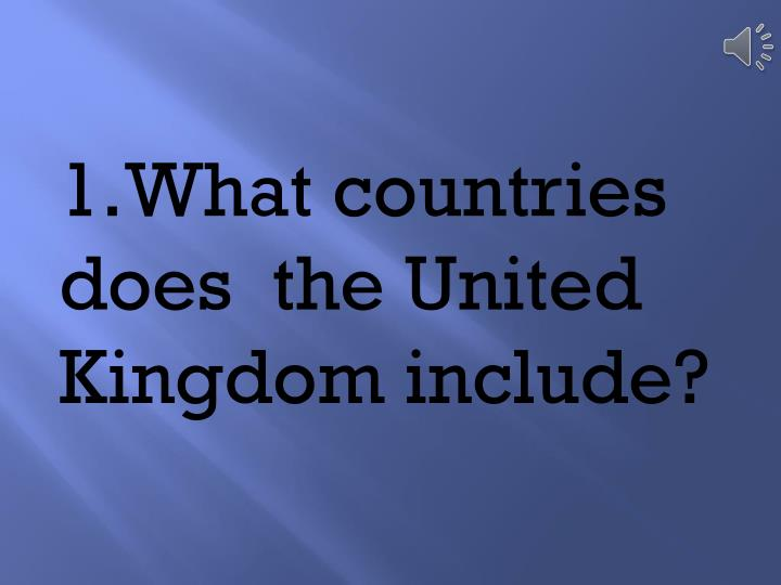 1.	What countries does  the United Kingdom include?