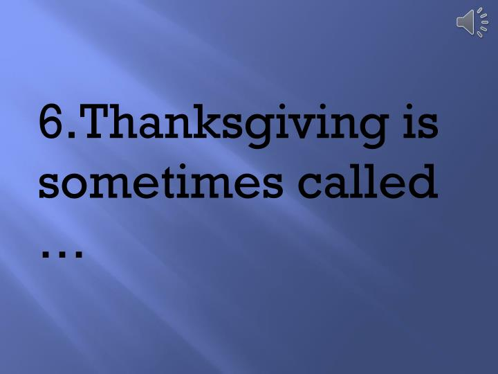 6.	Thanksgiving is sometimes called …