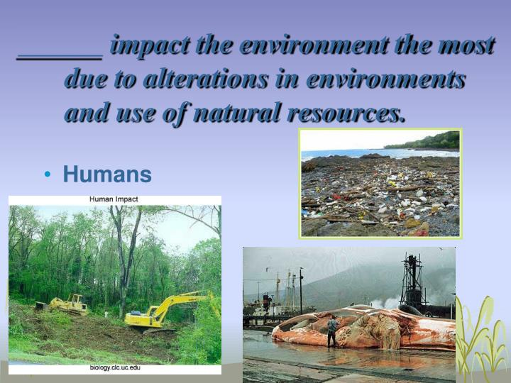 ______ impact the environment the most due to alterations in environments and use of natural resources.