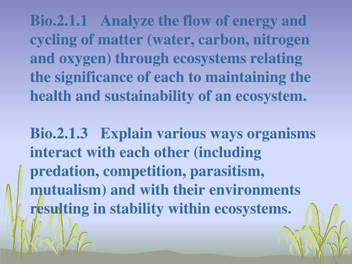 Bio.2.1.1 	Analyze the flow of energy and cycling of matter (water, carbon, nitrogen and oxygen) thr...