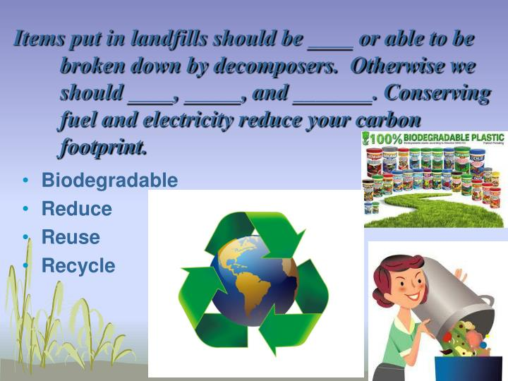 Items put in landfills should be ____ or able to be broken down by decomposers.  Otherwise we should ____, _____, and _______. Conserving fuel and electricity reduce your carbon footprint.