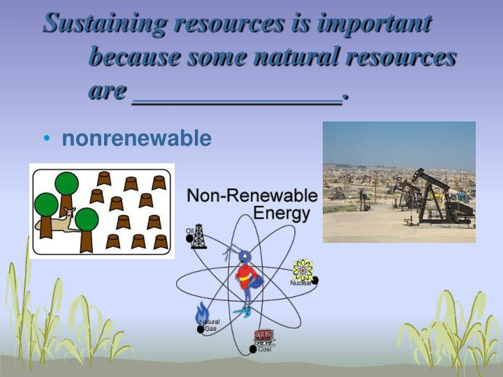 Sustaining resources is important because some natural resources are _______________.