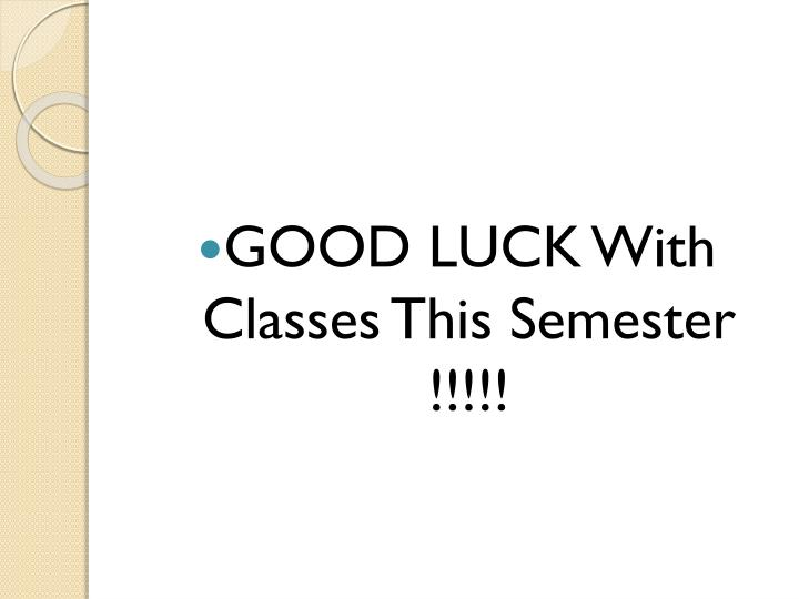 GOOD LUCK With Classes This Semester !!!!!