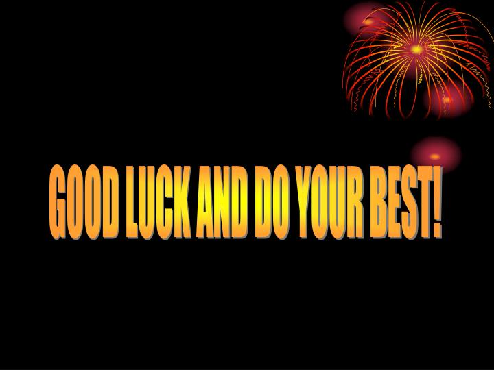 GOOD LUCK AND DO YOUR BEST!