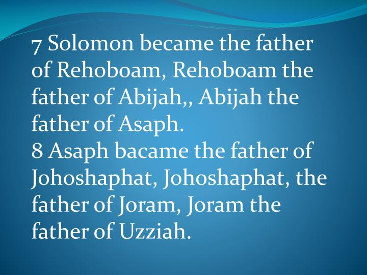 7 Solomon became the father of Rehoboam, Rehoboam the father of Abijah,, Abijah the father of Asaph.
