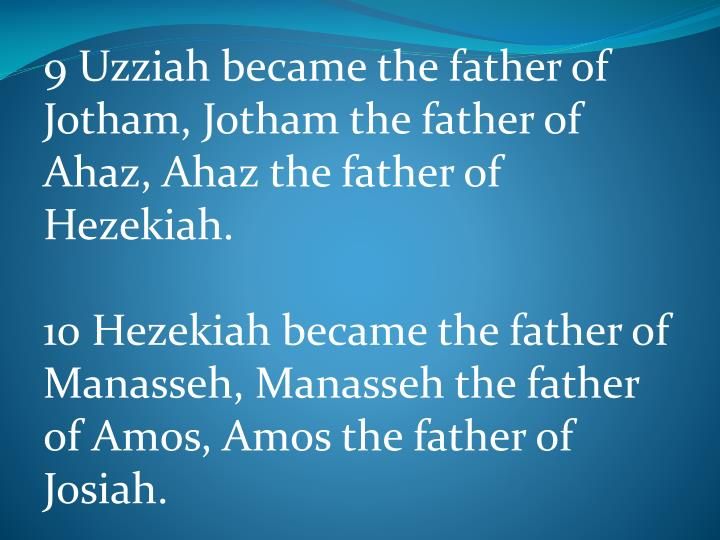 9 Uzziah became the father of Jotham, Jotham the father of Ahaz, Ahaz the father of Hezekiah.