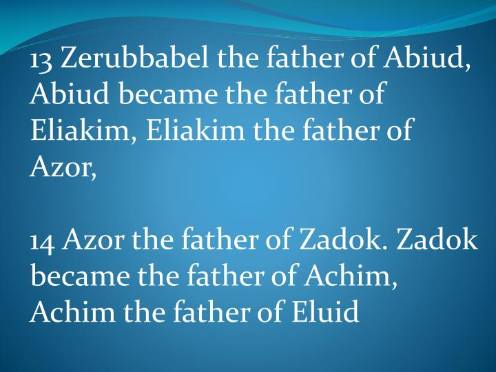13 Zerubbabel the father of Abiud, Abiud became the father of Eliakim, Eliakim the father of Azor,