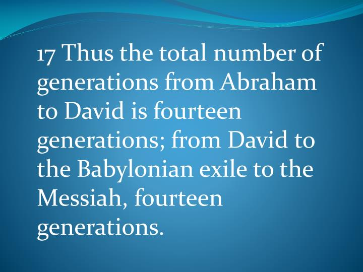 17 Thus the total number of generations from Abraham to David is fourteen generations; from David to the Babylonian exile to the Messiah, fourteen generations.