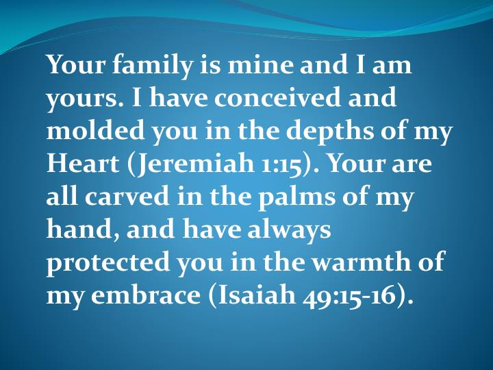 Your family is mine and I am yours. I have conceived and molded you in the depths of my Heart (Jeremiah 1:15). Your are all carved in the palms of my hand, and have always protected you in the warmth of my embrace (Isaiah 49:15-16).