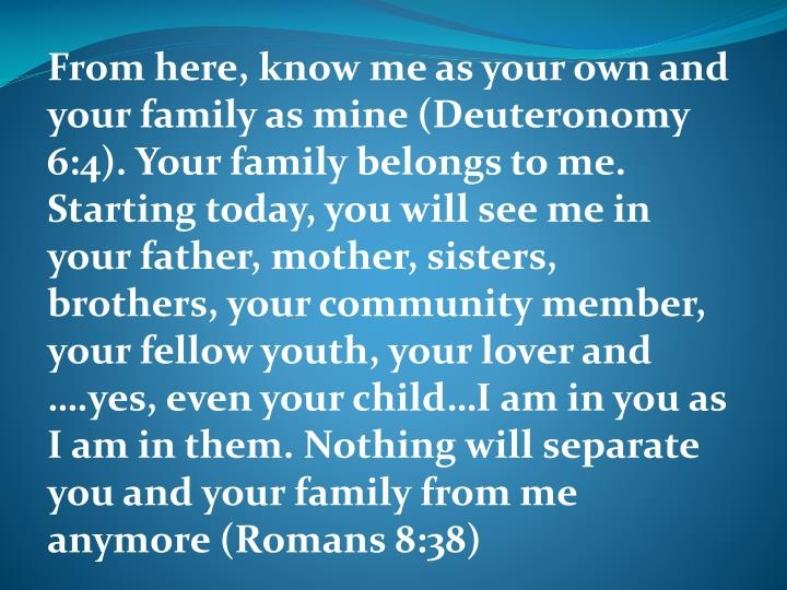 From here, know me as your own and your family as mine (Deuteronomy 6:4). Your family belongs to me. Starting today, you will see me in your father, mother, sisters, brothers, your community member, your fellow youth, your lover and ….yes, even your child…I am in you as I am in them. Nothing will separate you and your family from me anymore (Romans 8:38)
