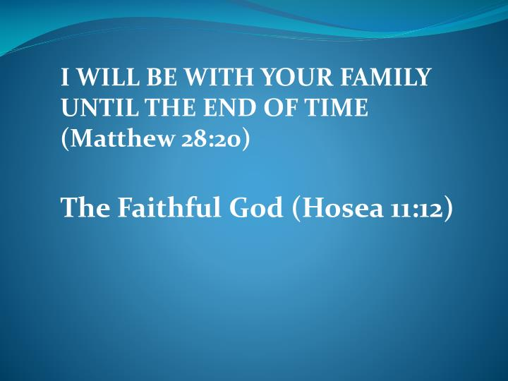 I WILL BE WITH YOUR FAMILY UNTIL THE END OF TIME (Matthew 28:20)