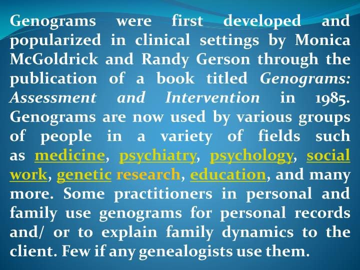 Genograms were first developed and popularized in clinical settings by Monica McGoldrick and Randy Gerson through the publication of a book titled