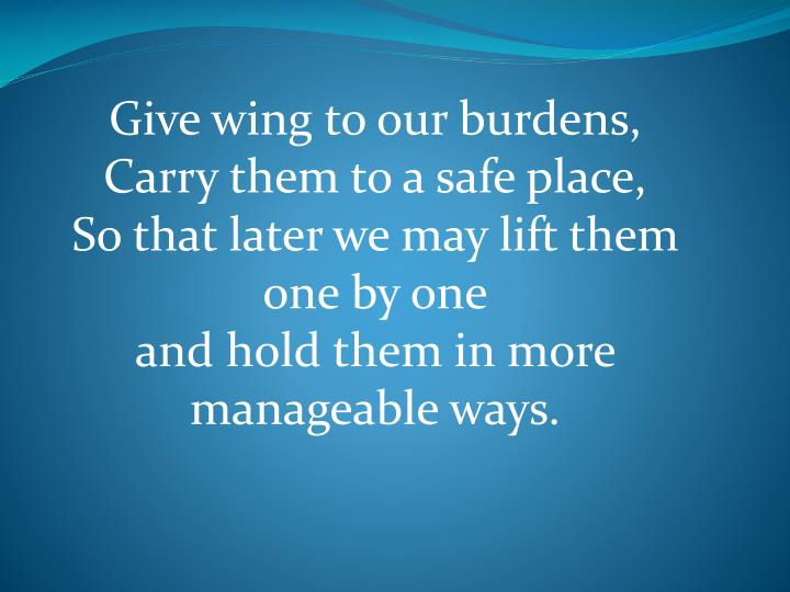 Give wing to our burdens,