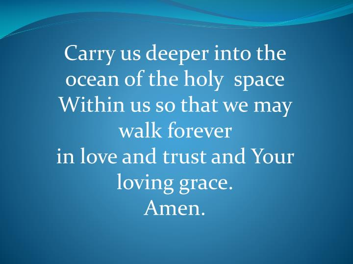 Carry us deeper into the ocean of the holy  space