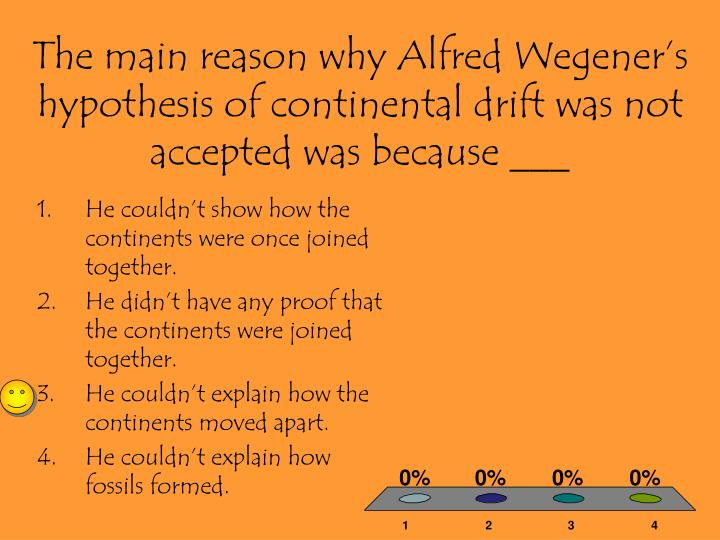 The main reason why Alfred Wegener's hypothesis of continental drift was not accepted was because ___