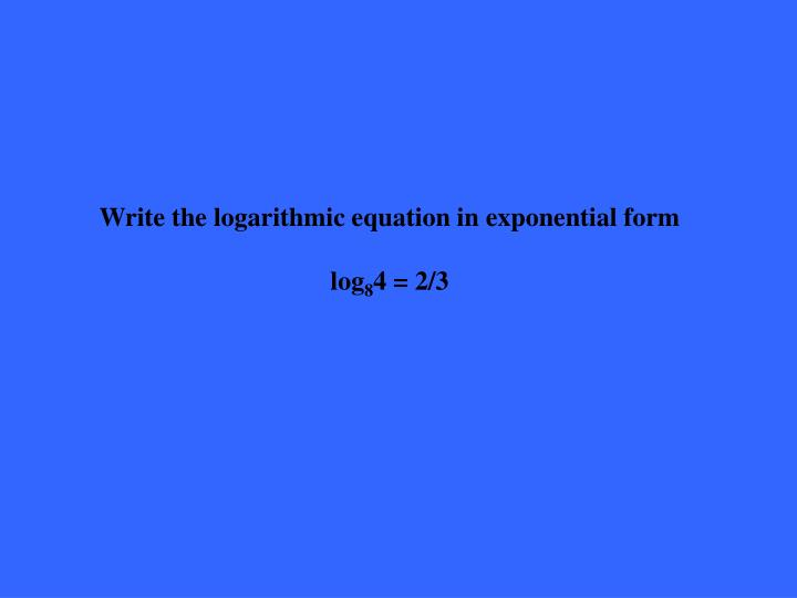 Write the logarithmic equation in exponential form