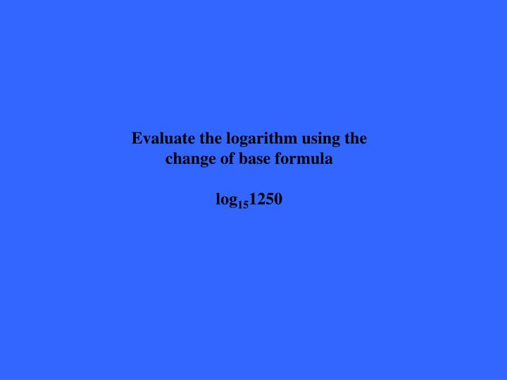Evaluate the logarithm using the change of base formula
