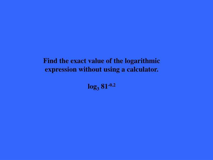 Find the exact value of the logarithmic expression without using a calculator.