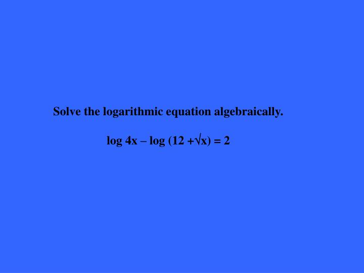 Solve the logarithmic equation algebraically.