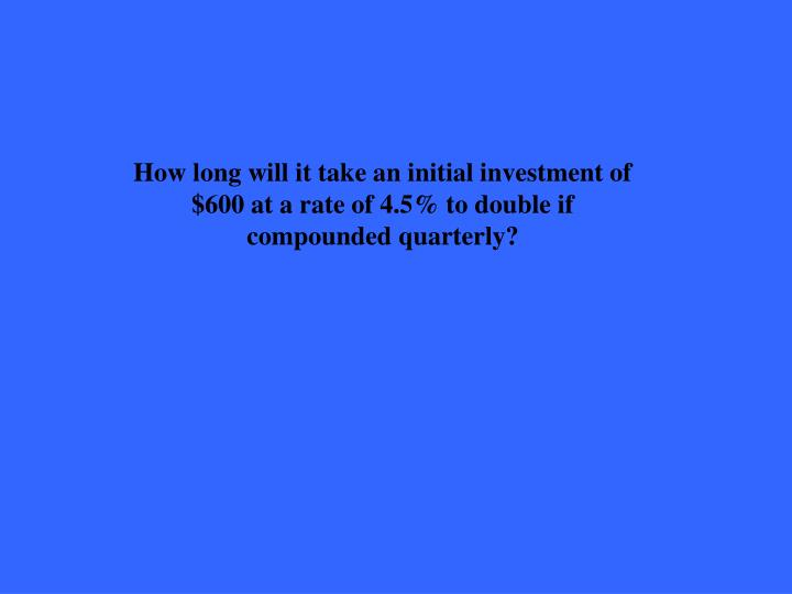 How long will it take an initial investment of $600 at a rate of 4.5% to double if compounded quarterly?