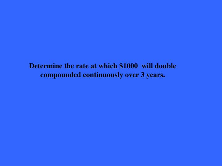 Determine the rate at which $1000  will double compounded continuously over 3 years.