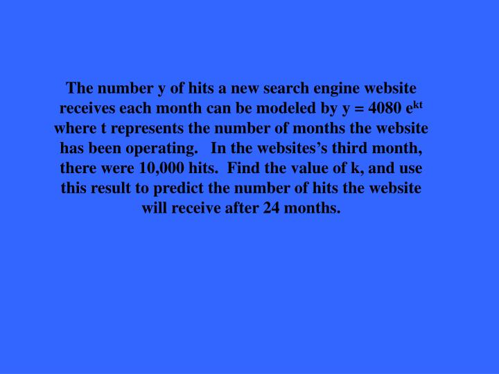 The number y of hits a new search engine website receives each month can be modeled by y = 4080 e