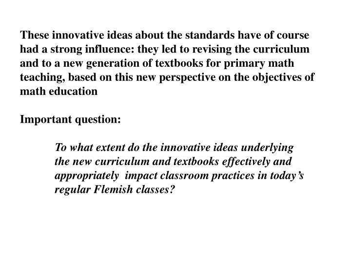 These innovative ideas about the standards have of course had a strong influence: they led to revising the curriculum and to a new generation of textbooks for primary math teaching, based on this new perspective on the objectives of math education