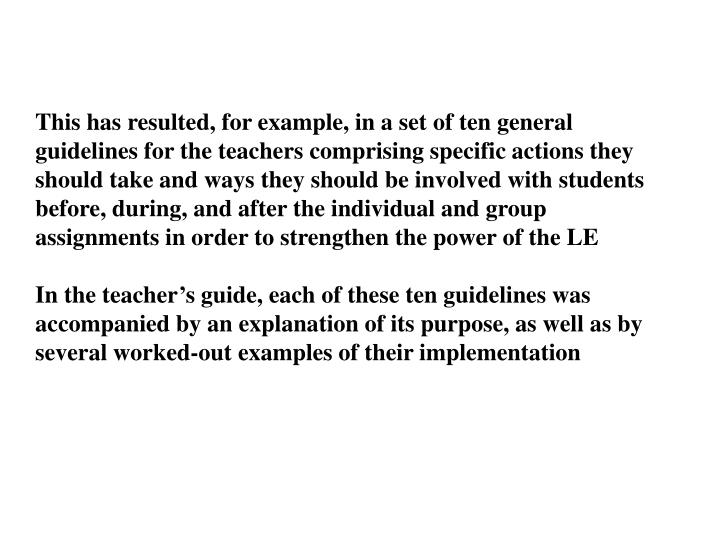 This has resulted, for example, in a set of ten general guidelines for the teachers comprising specific actions they should take and ways they should be involved with students before, during, and after the individual and group assignments in order to strengthen the power of the LE