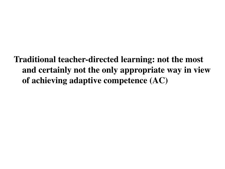 Traditional teacher-directed learning: not the most and certainly not the only appropriate way in view of achieving adaptive competence (AC)