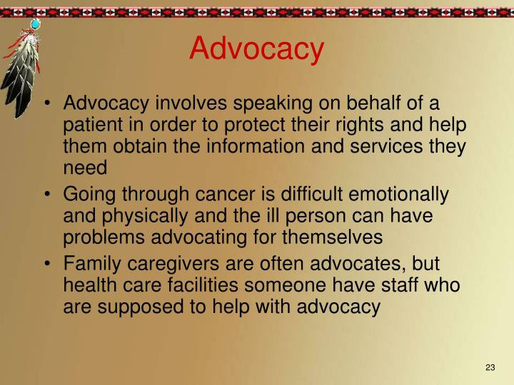 Advocacy involves speaking on behalf of a patient in order to protect their rights and help them obtain the information and services they need
