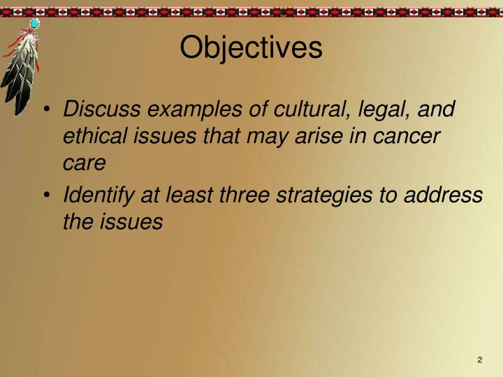 Discuss examples of cultural, legal, and ethical issues that may arise in cancer care