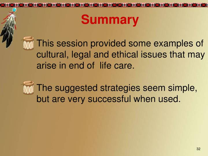 This session provided some examples of cultural, legal and ethical issues that may arise in end of  life care.