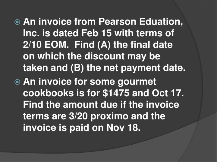 An invoice from Pearson Eduation, Inc. is dated Feb 15 with terms of 2/10 EOM.  Find (A) the final date on which the discount may be taken and (B) the net payment date.